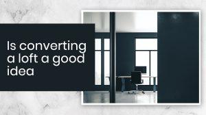 Is converting a loft a good idea- conversions, extension and upsizing